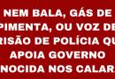 NEM BALA, GÁS DE PIMENTA, OU VOZ DE PRISÃO DE POLÍCIA QUE APOIA GOVERNO GENOCIDA NOS CALARÃO Exigimos expulsão e punição a todos os policiais que estão envolvidos na repressão contra os trabalhadores